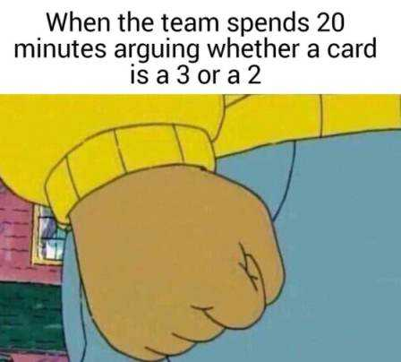 When the team spends 20 minutes arguing whether a card is a 3 or a 2
